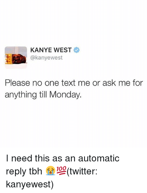 Kanye, Memes, and Tbh: KANYE WEST  @kanyewest  Please no one text me or ask me for  anything till Monday. I need this as an automatic reply tbh 😭💯(twitter: kanyewest)