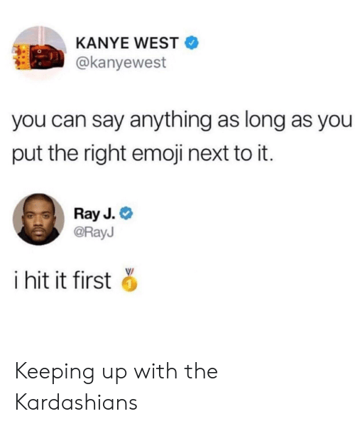 Emoji, Kanye, and Kardashians: KANYE WEST  @kanyewest  you can say anything as long as you  put the right emoji next to it.  Ray J.  @RayJ  i hit it first Keeping up with the Kardashians