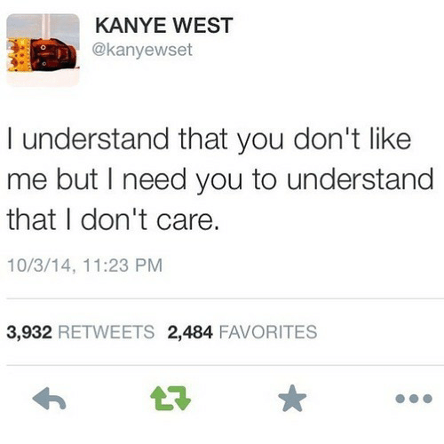 Kanye, Kanye West, and You: KANYE WEST  @kanyewset  I understand that you don't like  me but I need you to understand  that I don't care.  10/3/14, 11:23 PM  3,932 RETWEETS 2,484 FAVORITES  t7