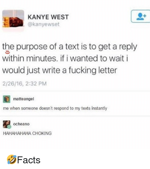 Fucking, Kanye, and Memes: KANYE WEST  @kanyewset  the purpose of a text is to get a reply  within minutes. if i wanted to wait i  would just write a fucking letter  2/26/16, 2:32 PM  matteangel  me when someone doesn't respond to my texts instantly  凰  ocheando  HAHAHAHAHA CHOKING 🤣Facts