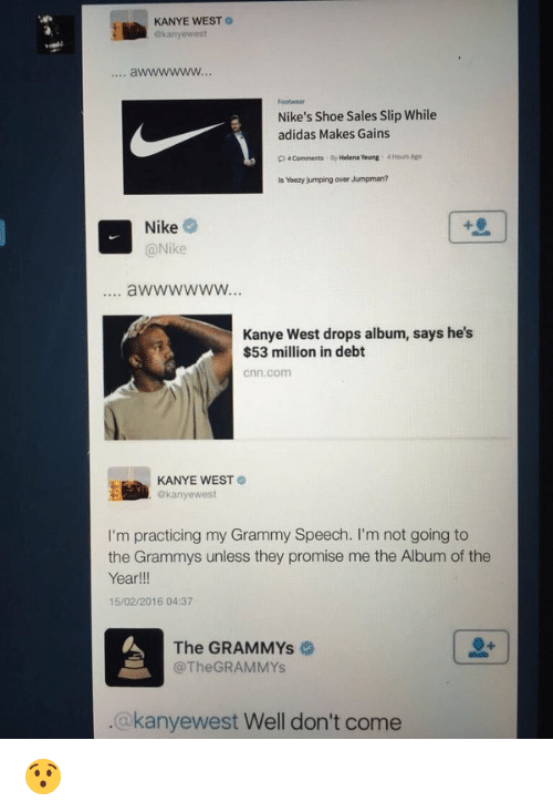 Adidas, Funny, and Grammys: KANYE WEST  Okanyewest  Nike's Shoe Sales Slip While  adidas Makes Gains  p Comments  By Helena Yeung  4Houn Ago  Yeezy jumping over Jumpman?  Nike  @Nike  Kanye West drops album, says he's  $53 million in debt  Cnn, Conn  KANYE WEST  @kanye west  I'm practicing my Grammy Speech. I'm not going to  the Grammys unless they promise me the Album of the  Year  15/02/2016 04:37  The GRAMMYs  @The GRAMMYs  akanyewest Well don't come 😯