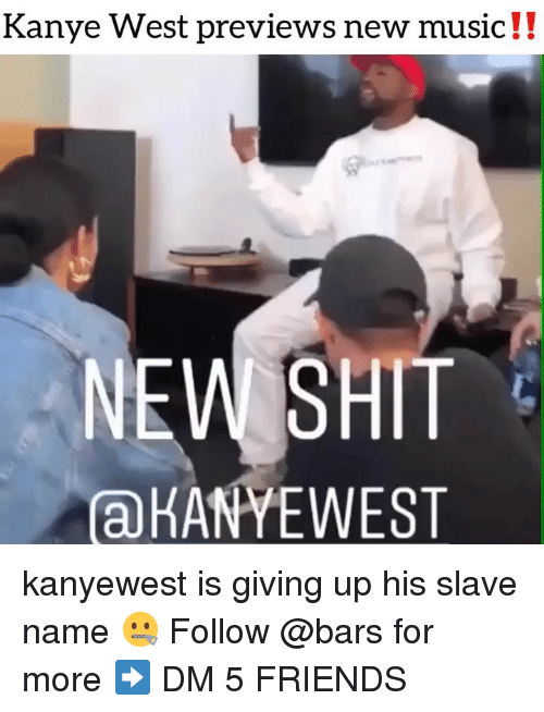 Friends, Kanye, and Memes: Kanye West previews new music!!  NEW SHIT  aKANYEWEST kanyewest is giving up his slave name 🤐 Follow @bars for more ➡️ DM 5 FRIENDS