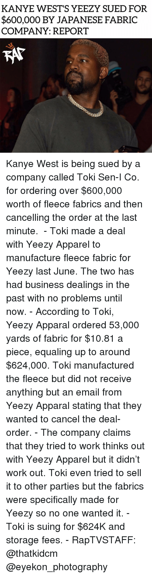Stating: KANYE WEST'S YEEZY SUED FOR  $600,000 BY JAPANESE FABRIC  COMPANY: REPORT Kanye West is being sued by a company called Toki Sen-I Co. for ordering over $600,000 worth of fleece fabrics and then cancelling the order at the last minute.  - Toki made a deal with Yeezy Apparel to manufacture fleece fabric for Yeezy last June. The two has had business dealings in the past with no problems until now. - According to Toki, Yeezy Apparal ordered 53,000 yards of fabric for $10.81 a piece, equaling up to around $624,000. Toki manufactured the fleece but did not receive anything but an email from Yeezy Apparal stating that they wanted to cancel the deal-order. - The company claims that they tried to work thinks out with Yeezy Apparel but it didn't work out. Toki even tried to sell it to other parties but the fabrics were specifically made for Yeezy so no one wanted it. - Toki is suing for $624K and storage fees. - RapTVSTAFF: @thatkidcm @eyekon_photography