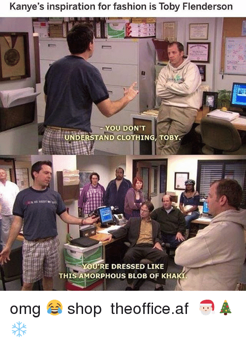 Af, Fashion, and Memes: Kanye's inspiration for fashion is Toby Flenderson  YOU DON'T  UNDERSTAND CLOTHING, TOBY  RE DRESSED LIKE  THIS AMORPHOUS BLOB OF KHA omg 😂 shop ➵ theoffice.af 🎅🏻🎄❄️
