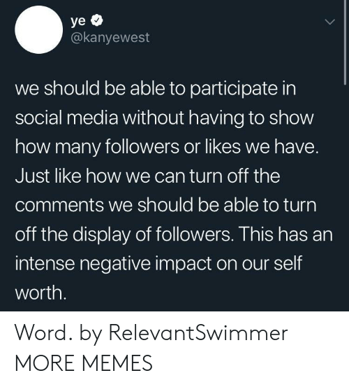 Impactive: @kanyewest  we should be able to participate in  social media without having to show  how many followers or likes we have.  Just like how we can turn off the  comments we should be able to turn  off the display of followers. This has an  intense negative impact on our self  worth. Word. by RelevantSwimmer MORE MEMES