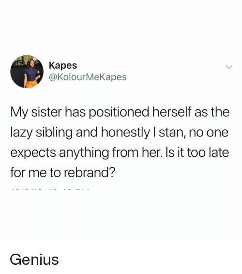 Lazy, Stan, and Genius: Kapes  @KolourMeKapes  My sister has positioned herself as the  lazy sibling and honestly I stan, no one  expects anything from her. Is it too late  for me to rebrand? Genius