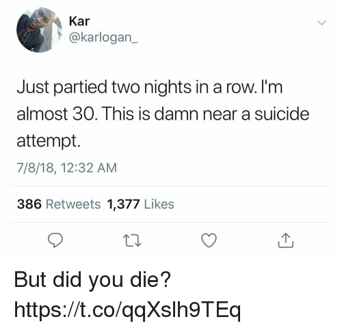 Broomstick, Funny, and Suicide: Kar  @karlogan_  Just partied two nights in a row. I'm  almost 30. This is damn  attempt.  7/8/18, 12:32 AM  386 Retweets 1,377 Likes  near a suicide But did you die? https://t.co/qqXslh9TEq