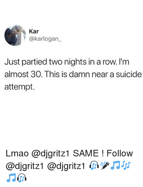 Lmao, Suicide, and Girl Memes: Kar  @karlogan  Just partied two nights in a row. I'm  almost 30. This is damn near a suicide  attempt. Lmao @djgritz1 SAME ! Follow @djgritz1 @djgritz1 🎧🎤🎵🎶🎵🎧