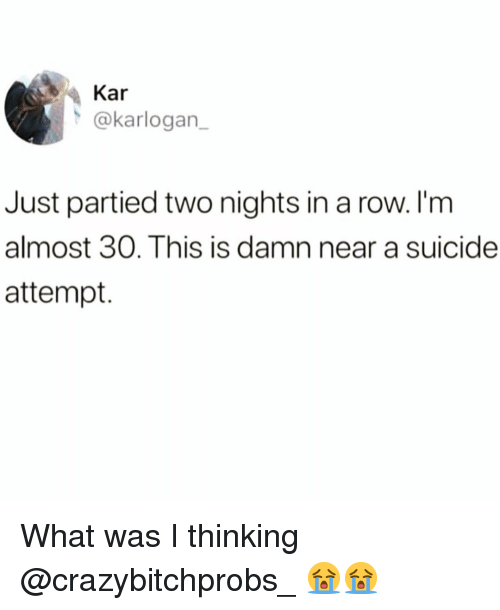 Funny, Suicide, and What: Kar  @karlogan_  Just partied two nights in a row. I'm  almost 30. This is damn near a suicide  attempt. What was I thinking @crazybitchprobs_ 😭😭