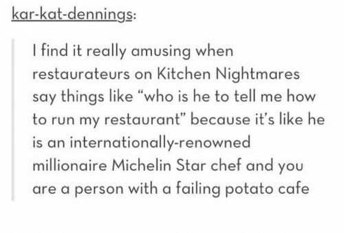 "Run, Chef, and How To: kar-kat-dennings:  I find it really amusing when  restaurateurs on Kitchen Nightmares  say things like ""who is he to tell me how  to run my restaurant"" because it's like he  is an internationally-renowned  millionaire Michelin Star chef and you  are a person with a failing potato cafe"