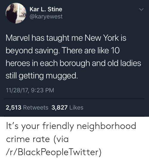 Blackpeopletwitter, Crime, and New York: Kar L. Stine  @karyewest  Marvel has taught me New York is  beyond saving. There are like 10  heroes in each borough and old ladies  still getting mugged.  11/28/17, 9:23 PM  2,513 Retweets 3,827 Likes It's your friendly neighborhood crime rate (via /r/BlackPeopleTwitter)