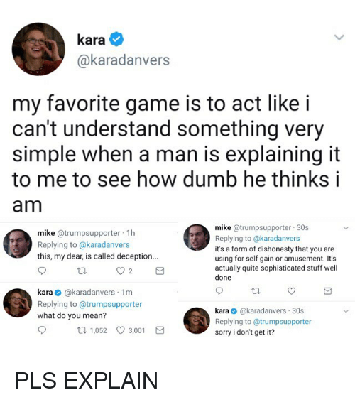 Dumb, Funny, and Sorry: kara  @karadanvers  my favorite game is to act like i  can't understand something very  simple when a man is explaining it  to me to see how dumb he thinks i  am  mike @trumpsupporter 1h  Replying to @karadanvers  this, my dear, is called deception.  mike @trumpsupporter 30s  Replying to @karadanvers  it's a form of dishonesty that you are  using for self gain or amusement. It's  actually quite sophisticated stuff well  done  kara @karadanvers 1m  Replying to @trumpsupporter  what do you mean?  kara @karadanvers 30s  Replying to @trumpsupporter  sorry i don't get it?  t 1,052 3,001 PLS EXPLAIN