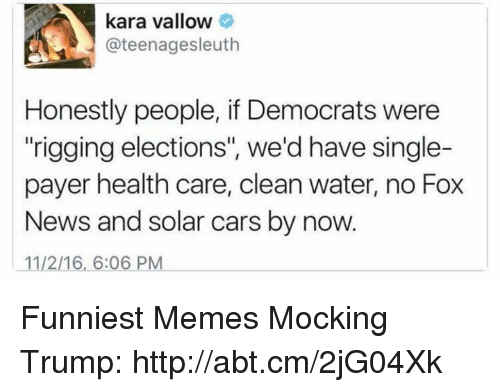 "Memes, 🤖, and Kara: kara vallow  @teenagesleuth  Honestly people, if Democrats were  ""rigging elections"", we'd have single-  payer health care, clean water, no Fox  News and solar cars by now.  1112/16, 6:06 PM Funniest Memes Mocking Trump: http://abt.cm/2jG04Xk"