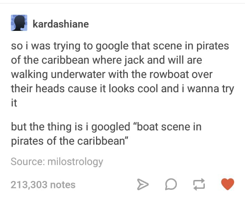 "Looks Cool: kardashiane  so i was trying to google that scene in pirates  of the caribbean where jack and will are  walking underwater with the rowboat over  their heads cause it looks cool and i wanna try  it  but the thing is i googled ""boat scene in  pirates of the caribbean""  Source: milostrology  213,303 notes"