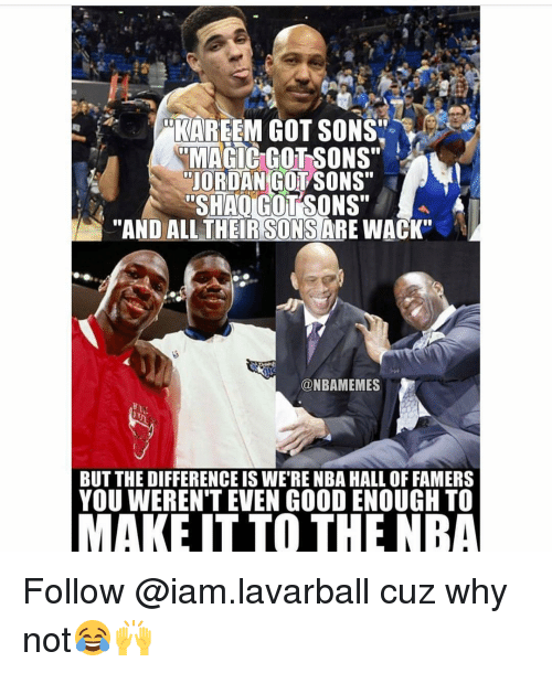 "Iamed: KAREEM GOT SONS'  RMAGIC GOTSONS""  JORDAN COL SONS""  SHAIGUTSONS""  ""AND ALL THER SONS  ARE WACK""  @NBAMEMES  BUT THE DIFFERENCE IS WE RENBA HALL OF FAMERS  YOU WERENT EVEN GOOD ENOUGH TO  MAKE IT TO THE NBA Follow @iam.lavarball cuz why not😂🙌"