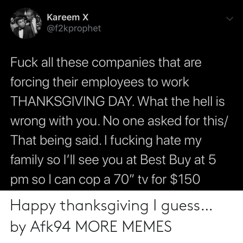 "Best Buy, Dank, and Family: Kareem X  @f2kprophet  Fuck all these companies that are  forcing their employees to work  THANKSGIVING DAY. What the hell is  wrong with you. No one asked for this/  That being said. I fucking hate my  family so l'll see you at Best Buy at 5  pm so l can cop a 70"" tv for $150 Happy thanksgiving I guess… by Afk94 MORE MEMES"