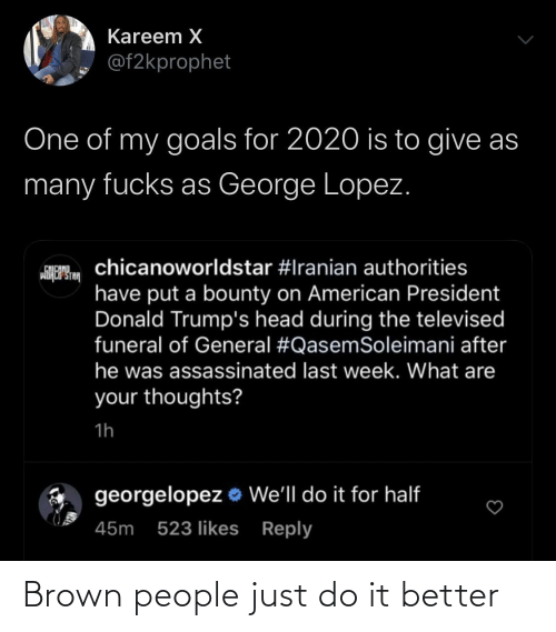 Fucks: Kareem X  @f2kprophet  One of my goals for 2020 is to give as  many fucks as George Lopez.  chicanoworldstar #Iranian authorities  CHICANO  wiHCP STA  have put a bounty on American President  Donald Trump's head during the televised  funeral of General #QasemSoleimani after  he was assassinated last week. What are  your thoughts?  1h  georgelopez o We'll do it for half  45m 523 likes Reply Brown people just do it better