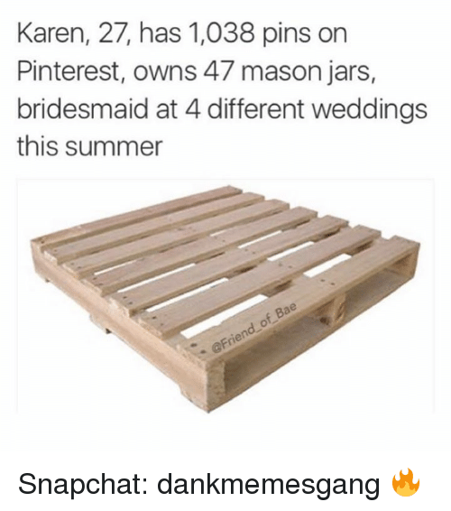 Memes, Pinterest, and Bridesmaids: Karen, 27, has 1,038 pins on  Pinterest, owns 47 mason jars,  bridesmaid at 4 different weddings  this summer  Bae  of T. @Friend Snapchat: dankmemesgang 🔥