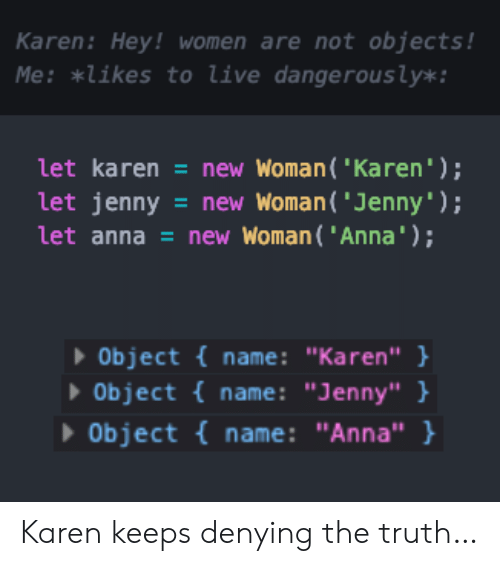 "Anna, Live, and Women: Karen: Hey! women are not objects !  Me: *likes to live dangerous ly*:  let karen = new Woman( 'Karen');  let jenny  let anna = new Woman( 'Anna');  =new Woman ('Jenny');  Object {name: ""Karen"" }  Object {name: ""Jenny"" }  Object name: ""Anna"" } Karen keeps denying the truth…"