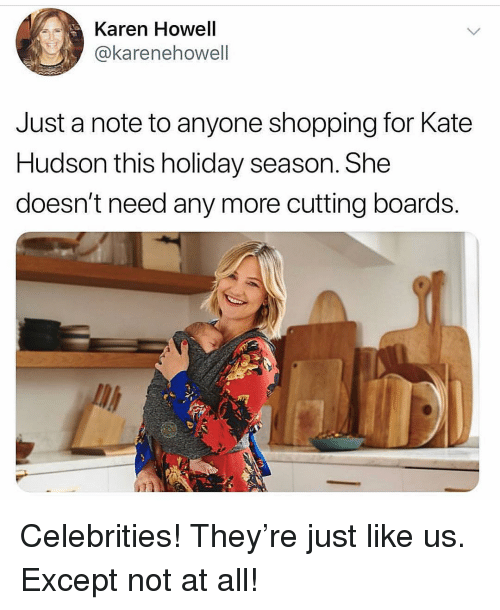 hudson: Karen Howell  @karenehowell  Just a note to anyone shopping for Kate  Hudson this holiday season. She  doesn't need any more cutting boards. Celebrities! They're just like us. Except not at all!