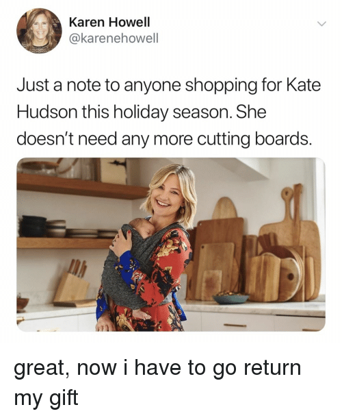 hudson: Karen Howell  @karenehowell  Just a note to anyone shopping for Kate  Hudson this holiday season. She  doesn't need any more cutting boards.  il great, now i have to go return my gift