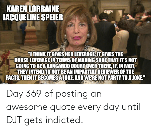 "impartial: KAREN LORRAINE  JACQUELINE SPEIER  ""ITHINK IT GIVES HER LEVERAGE IT GIVES THE  HOUSE LEVERAGE IN TERMS OF MAKING SURE THAT ITS NOT  GOING TO BE A KANGAROO COURT OVER THERE, IF, IN FACT,  THEY INTEND TO NOT BE AN IMPARTIAL REVIEWER OF THE  FACTS, THEN IT BECOMES A JOKE. AND WE'RE NOT PARTY TO A JOKE.""  imgflip.com Day 369 of posting an awesome quote every day until DJT gets indicted."