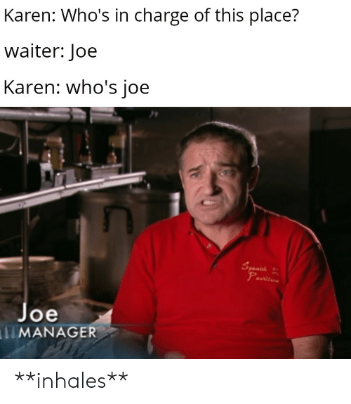 Joe, Charge, and Manager: Karen: Who's in charge of this place?  waiter: Joe  Karen: who's joe  Syanuh  Pavillio  Joe  MANAGER **inhales**