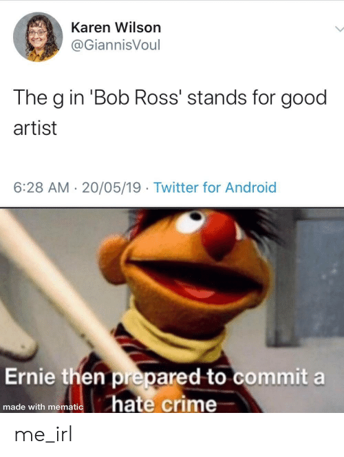 For Good: Karen Wilson  @GiannisVoul  The g in 'Bob Ross' stands for good  artist  6:28 AM 20/05/19 Twitter for Android  Ernie then prepared to commit a  hate crime  made with mematic me_irl