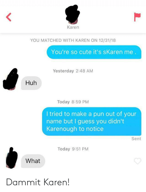 But I: Karen  YOU MATCHED WITH KAREN ON 12/31/18  You're so cute it's sKaren me.  Yesterday 2:48 AM  Huh  Today 8:59 PM  I tried to make a pun out of your  name but I guess you didn't  Karenough to notice  Sent  Today 9:51 PM  What Dammit Karen!