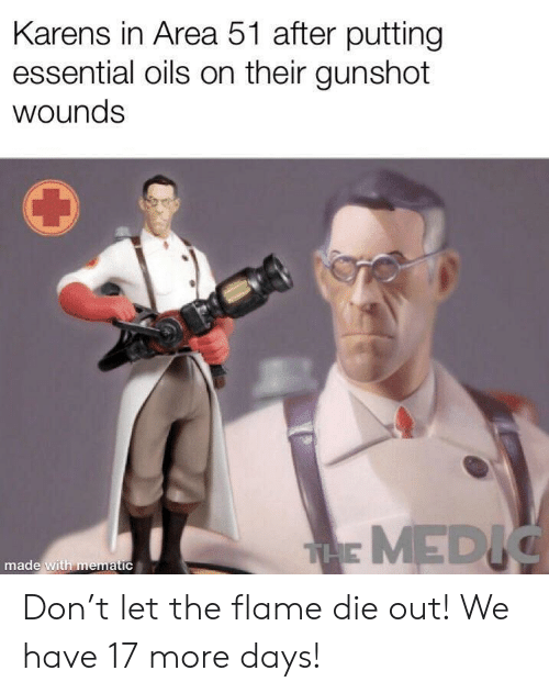 Area 51, Essential Oils, and Don: Karens in Area 51 after putting  essential oils on their gunshot  wounds  THE MEDIC  made with mematic Don't let the flame die out! We have 17 more days!