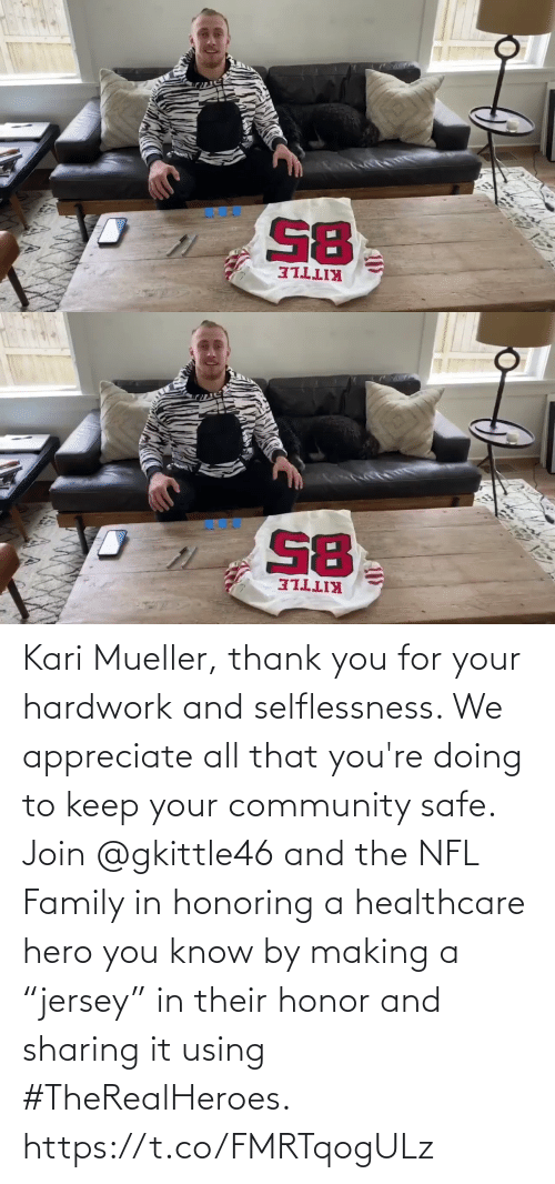 """Mueller: Kari Mueller, thank you for your hardwork and selflessness. We appreciate all that you're doing to keep your community safe. Join @gkittle46 and the NFL Family in honoring a healthcare hero you know by making a """"jersey"""" in their honor and sharing it using #TheRealHeroes. https://t.co/FMRTqogULz"""