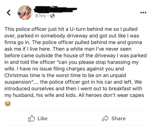 "My Husband: Karia James  8 hrs · 6  This police officer just hit a U-turn behind me so I pulled  over, parked in somebody driveway and got out like I was  finna go in. The police officer pulled behind me and gonna  ask me if I live here. Then a white man l've never seen  before came outside the house of the driveway I was parked  in and told the officer ""can you please stop harassing my  wife. I have no issue filing charges against you and  Christmas time is the worst time to be on an unpaid  suspension""... the police officer got in his car and left. We  introduced ourselves and then I went out to breakfast with  my husband, his wife and kids. All heroes don't wear capes  לן Like  Share"