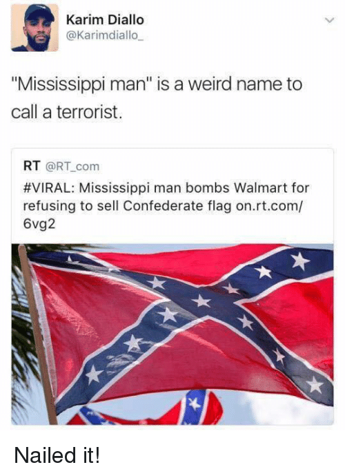 """Confederate Flag, Memes, and Walmart: Karim Diallo  @Karimdiallo  """"Mississippi man"""" is a weird name to  call a terrorist.  RT @RT com  #VIRAL: Mississippi man bombs Walmart for  refusing to sell Confederate flag on.rt.com/  6vg2 Nailed it!"""