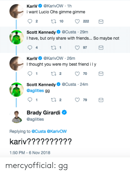 Best Friend, Friends, and Gg: KariV@KarivoW-1h  i want Lucio Ohs gimme gimme  Scott Kennedy@Custa 29m  I have, but only share with friends... So maybe not  10  KariV@KarivoW -26m  I thought you were my best friend ily  Scott Kennedy@Custa 24m  @agilities gg  10  Brady Girardi  @agilities  Replying to @Custa @Karivow  kariv????????2?  1:50 PM -6 Nov 2018 mercyofficial: gg