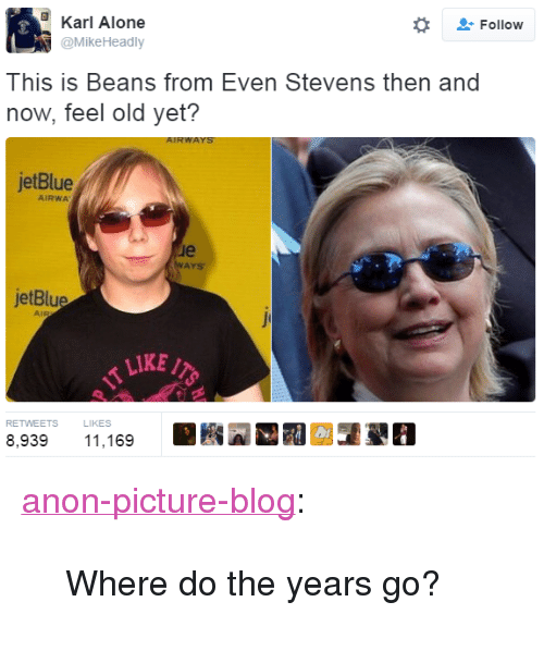 "Being Alone, Tumblr, and Blog: Karl Alone  @MikeHeadly  -Follow  This is Beans f  rom Even Stevens then and  now, feel old yet?  jetBlue  AIRWA  le  AYS  jetBlue  LIKE/  RETWEETS L  8,93911,169  LIKES <p><a href=""http://anon-picture-blog.tumblr.com/post/151522224016/where-do-the-years-go"" class=""tumblr_blog"">anon-picture-blog</a>:</p>  <blockquote><p>Where do the years go?</p></blockquote>"