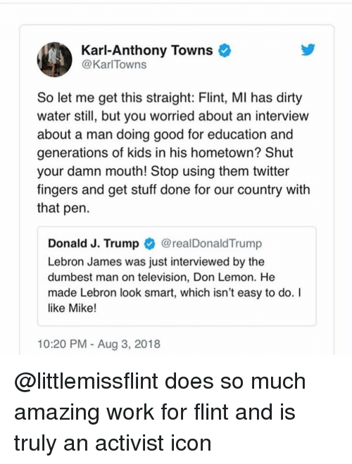 LeBron James, Memes, and Twitter: Karl-Anthony Towns  @KarlTowns  So let me get this straight: Flint, MI has dirty  water still, but you worried about an interview  about a man doing good for education and  generations of kids in his hometown? Shut  your damn mouth! Stop using them twitter  fingers and get stuff done for our country with  that pen  Donald J. Trump @realDonaldTrump  Lebron James was just interviewed by the  dumbest man on television, Don Lemon. He  made Lebron look smart, which isn't easy to do. I  like Mike!  10:20 PM - Aug 3, 2018 @littlemissflint does so much amazing work for flint and is truly an activist icon