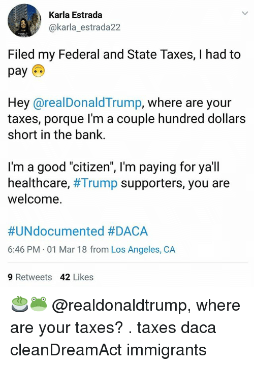 """Daca: Karla Estrada  @karla_estrada22  Filed my Federal and State Taxes, I had to  pay  Hey @realDonaldTrump, where are your  taxes, porque l'm a couple hundred dollars  short in the bank.  I'm a good """"citizen"""", l'm paying for ya'll  healthcare, #Trump supporters, you are  welcome.  #UNdocumented #DACA  6:46 PM 01 Mar 18 from Los Angeles, CA  9 Retweets 42 Likes 🍵🐸 @realdonaldtrump, where are your taxes? . taxes daca cleanDreamAct immigrants"""