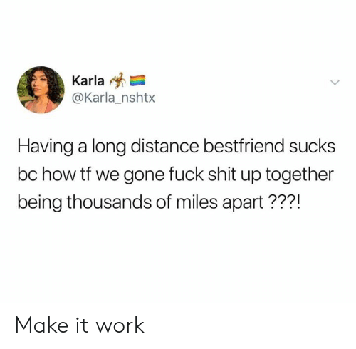 Dank, Shit, and Work: Karla  @Karla_nshtx  Having a long distance bestfriend sucks  bc how tf we gone fuck shit up together  being thousands of miles apart???! Make it work