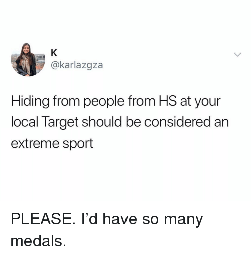 extreme sport: @karlazgza  Hiding from people from HS at your  local Target should be considered an  extreme sport PLEASE. I'd have so many medals.