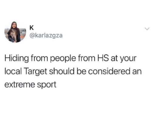 extreme sport: @karlazgza  Hiding from people from HS at your  local Target should be considered an  extreme sport