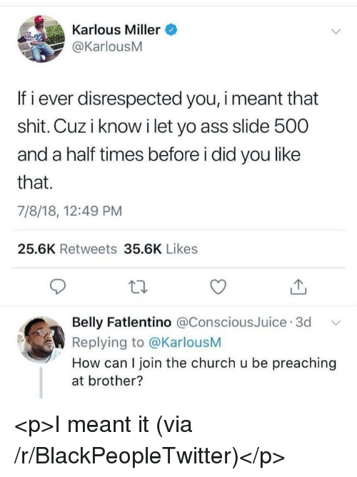 Ass, Blackpeopletwitter, and Church: Karlous Miller  @KarlousM  If i ever disrespected you, i meant that  shit. Cuz i know i let yo ass slide 500  and a half times before i did you like  that.  7/8/18, 12:49 PM  25.6K Retweets 35.6K Likes  Belly Fatlentino @ConsciousJuice 3d  Replying to @KarlousM  How can I join the church u be preaching  at brother? <p>I meant it (via /r/BlackPeopleTwitter)</p>