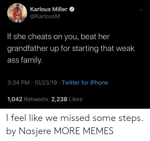 miller: Karlous Miller  @KarlousM  If she cheats on you, beat her  grandfather up for starting that weak  ass family.  3:34 PM 10/23/19 Twitter for iPhone  1,042 Retweets 2,238 Likes I feel like we missed some steps. by Nasjere MORE MEMES