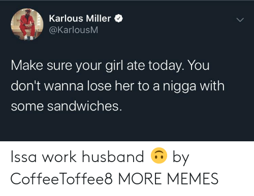 Dank, Memes, and Target: Karlous Miller  @KarlousM  Make sure your girl ate today. You  don't wanna lose her to a nigga with  some sandwiches. Issa work husband 🙃 by CoffeeToffee8 MORE MEMES