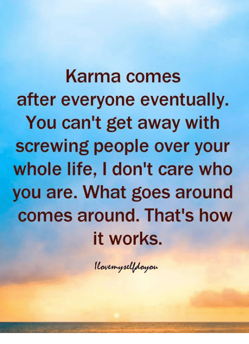 Life, Karma, and How: Karma comes  after everyone eventually.  You can't get away with  screwing people over your  whole life, I don't care who  you are. What goes around  comes around. That's how  it works.