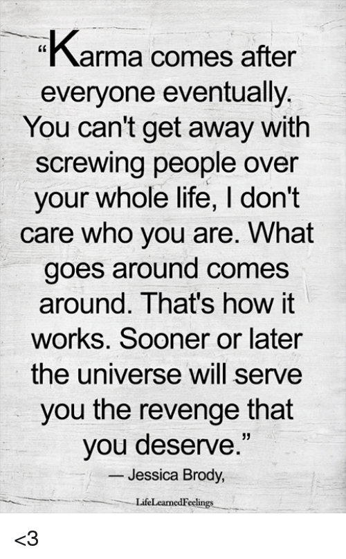 Life, Memes, and Revenge: Karma comes after  everyone eventually  You can't get away with  screwing people over  your whole life, I don't  care who you are. What  goes around comes  around. That's how it  works. Sooner or later  the universe will serve  you the revenge that  you deserve.  -Jessica Brody,  35  LifeLearnedFeelings <3