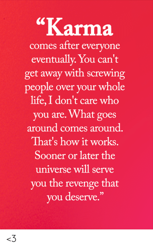 "Life, Memes, and Revenge: ""Karma  comes after everyone  eventually. You can't  get away with screwing  people over your whole  life,I don't care who  you are. What goes  around comes around.  That's how it works.  Sooner or later the  universe will serve  you the revenge that  you deserve."" <3"