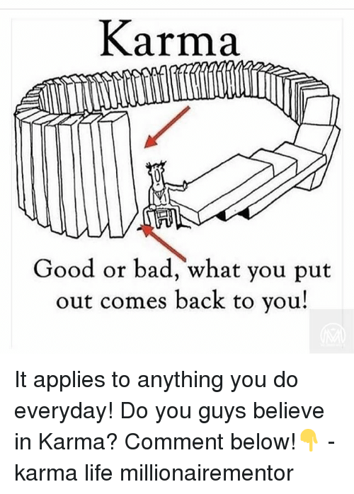 Bad, Life, and Memes: Karma  Good or bad, what you put  out comes back to vou! It applies to anything you do everyday! Do you guys believe in Karma? Comment below!👇 - karma life millionairementor
