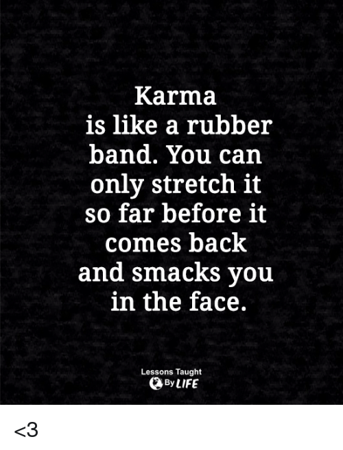 Life, Memes, and Karma: Karma  is like a rubber  band. You can  only stretch it  so far before it  comes back  and smacks vou  in the face.  Lessons Taught  By LIFE <3