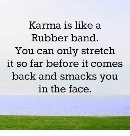 Memes, Karma, and Band: Karma is like a  Rubber band  You can only stretch.  it so far before it comes  back and smacks you  in the face