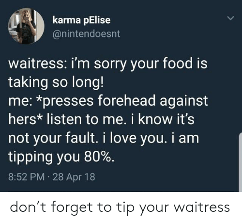 Food, Love, and Sorry: karma pElise  @nintendoesnt  waitress: i'm sorry your food is  taking so long!  me: *presses forehead against  hers* listen to me. i know it's  not your fault. i love you. i am  tipping you 80%.  8:52 PM 28 Apr 18 don't forget to tip your waitress